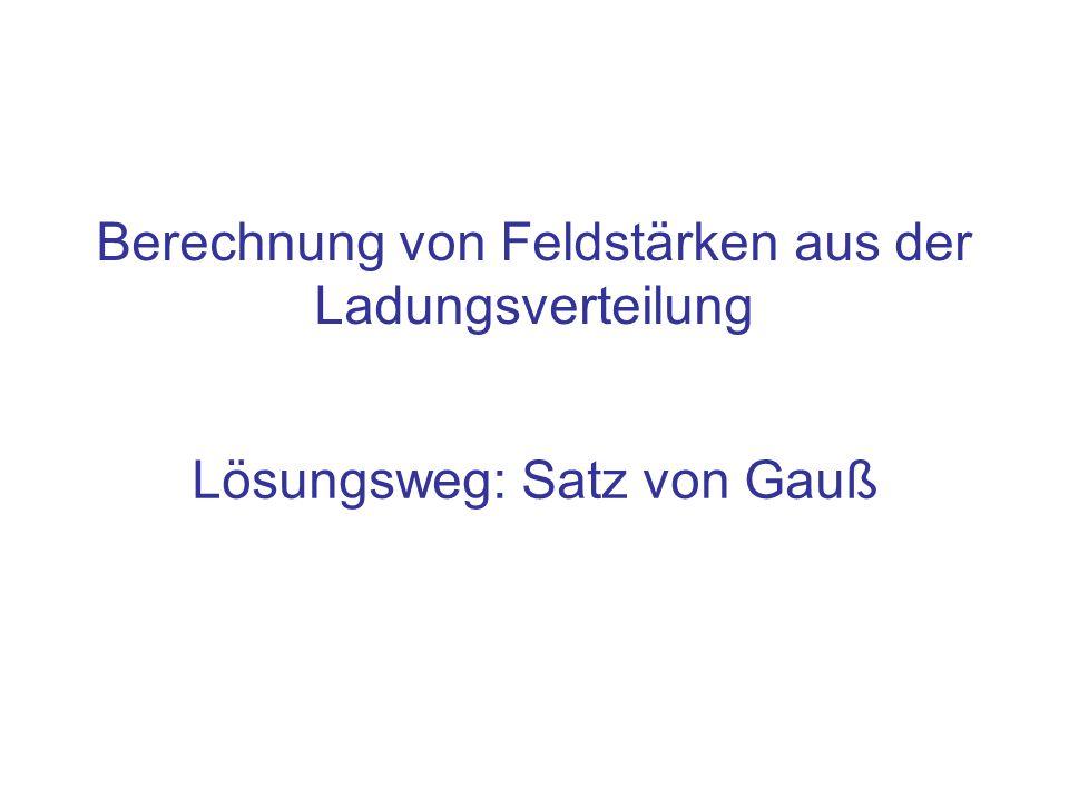 Lösungsweg: Satz von Gauß Berechnung von Feldstärken aus der Ladungsverteilung