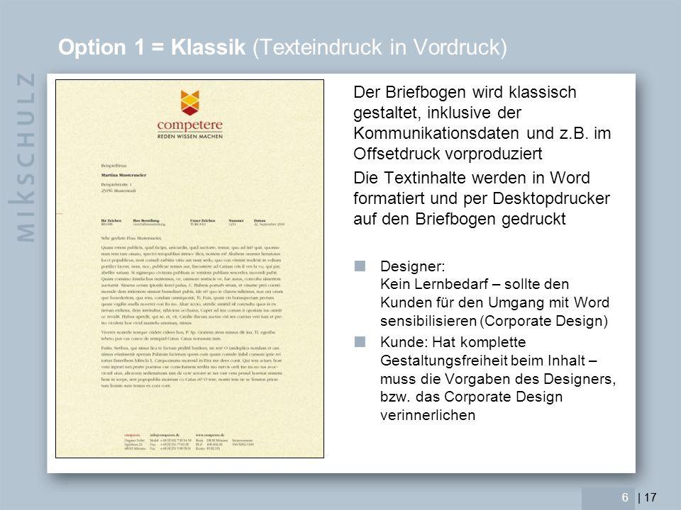 | 17 7 Option 1 = Klassik (Texteindruck in Vordruck) Vorteile Höchste Gestaltungsfreiheit Höchste Gestaltungsqualität (Mikrotypografie) Farbsicherheit SW-Drucker reicht Schnelligkeit Nachteile Produktions-Vorkosten (1.