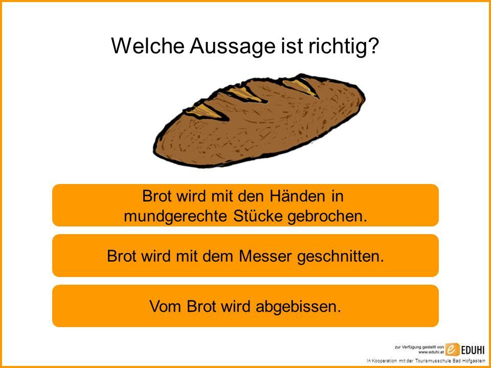 In Kooperation mit der Tourismusschule Bad Hofgastein Welche Aussage ist richtig? Brot wird mit den Händen in mundgerechte Stücke gebrochen. Brot wird