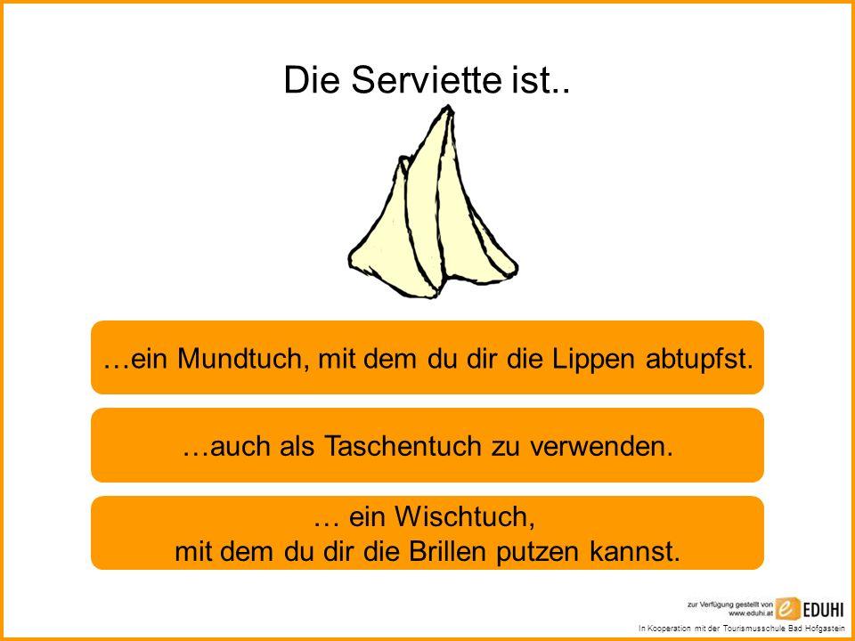 In Kooperation mit der Tourismusschule Bad Hofgastein Die Serviette ist.. …ein Mundtuch, mit dem du dir die Lippen abtupfst. …auch als Taschentuch zu