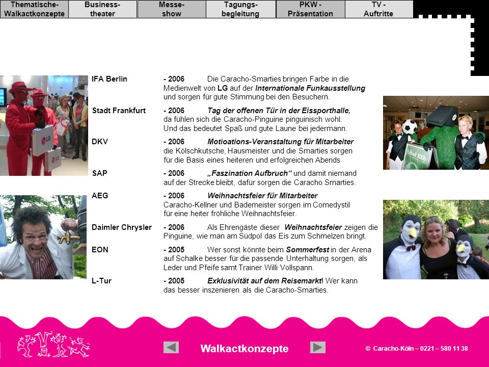 © Caracho-Köln – 0221 – 580 11 38 TV - Auftritte PKW - Präsentation Tagungs- begleitung Messe- show Business- theater Thematische- Walkactkonzepte IFA Berlin (2006) Aral Deutschland AG (2006/2007) DHL (2005 - 2008) IBM Software (2005) Michelin ASA 2010 (2005) Volkswagen AG (2005) Nobel Biocare Congresses (2004) Dresdner Bank (2003) EDEKA AG (2003) Viterra (1999/2003) Ford (2001/2003) WDR (2002/2003) VDAV (2002) EON (2002) T-Data (2001/02) MSD Pharma (2000/2002) Bayer AG (2000/2002) Schwarz Pharma (2001) Deutsche Bank (2001) Signal Iduna (2001) Bundeswirtschaftsministerium (2000) Deutsche Telekom (1998/2001) etc.