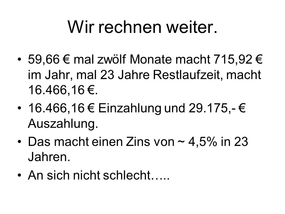 Wir rechnen weiter. 59,66 mal zwölf Monate macht 715,92 im Jahr, mal 23 Jahre Restlaufzeit, macht 16.466,16. 16.466,16 Einzahlung und 29.175,- Auszahl