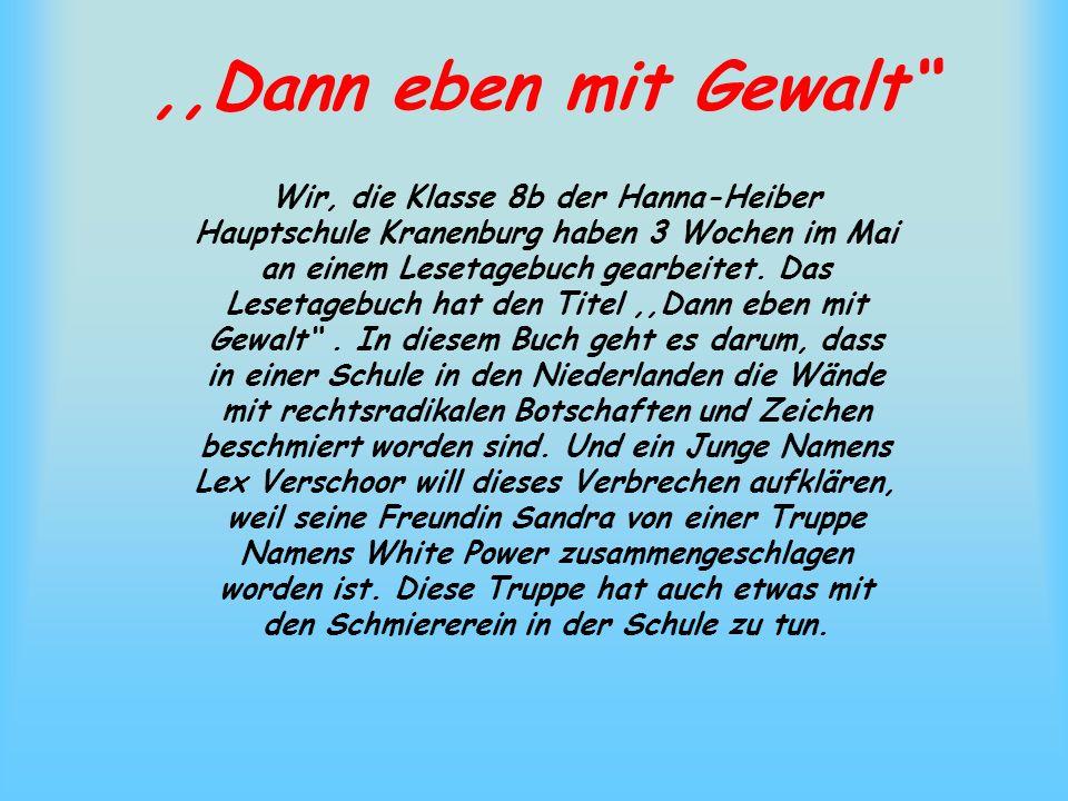 ,,Dann eben mit Gewalt Wir, die Klasse 8b der Hanna-Heiber Hauptschule Kranenburg haben 3 Wochen im Mai an einem Lesetagebuch gearbeitet. Das Lesetage