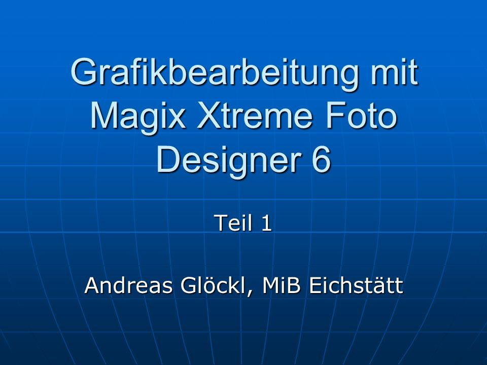 Grafikbearbeitung mit Magix Xtreme Foto Designer 6 Teil 1 Andreas Glöckl, MiB Eichstätt