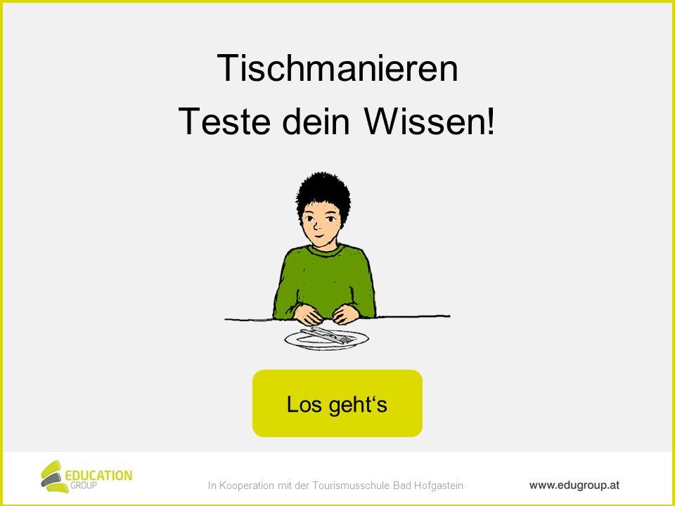 In Kooperation mit der Tourismusschule Bad Hofgastein zur Verfügung gestellt von education group In Kooperation mit der Tourismusschule Bad Hofgastein Tischmanieren Teste dein Wissen.