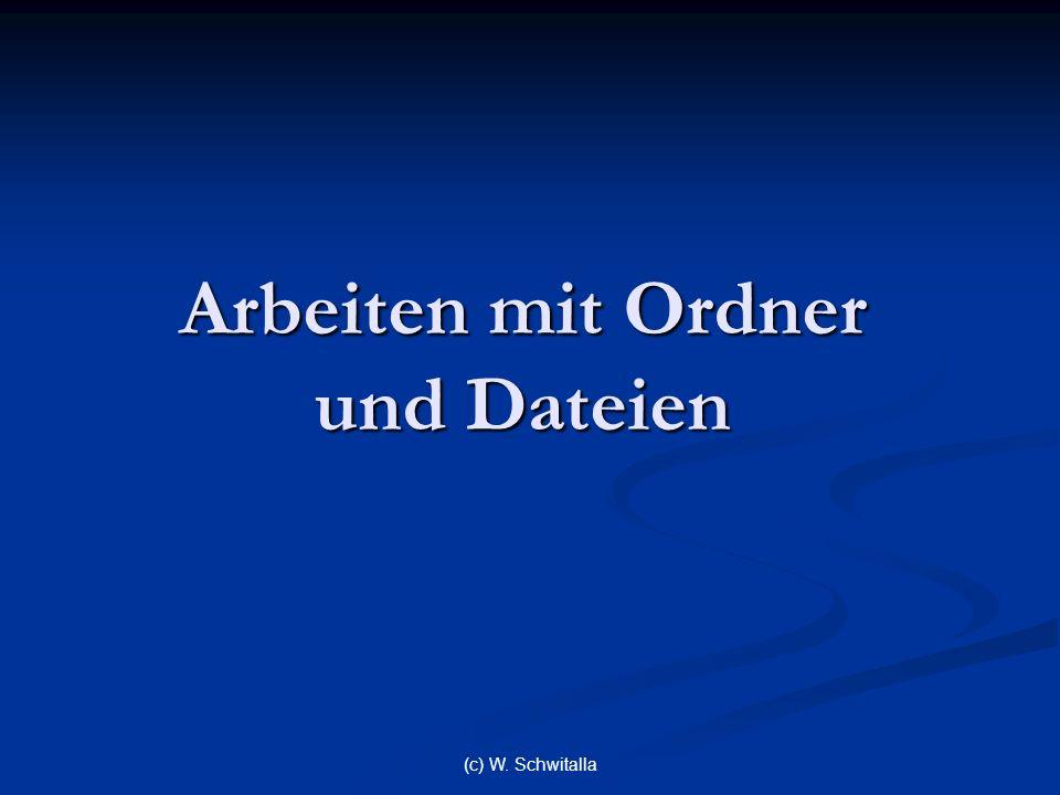 (c) W. Schwitalla Arbeiten mit Ordner und Dateien