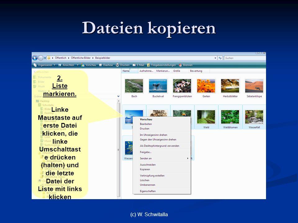 (c) W. Schwitalla Dateien kopieren 2. Liste markieren. Linke Maustaste auf erste Datei klicken, die linke Umschalttast e drücken (halten) und die letz