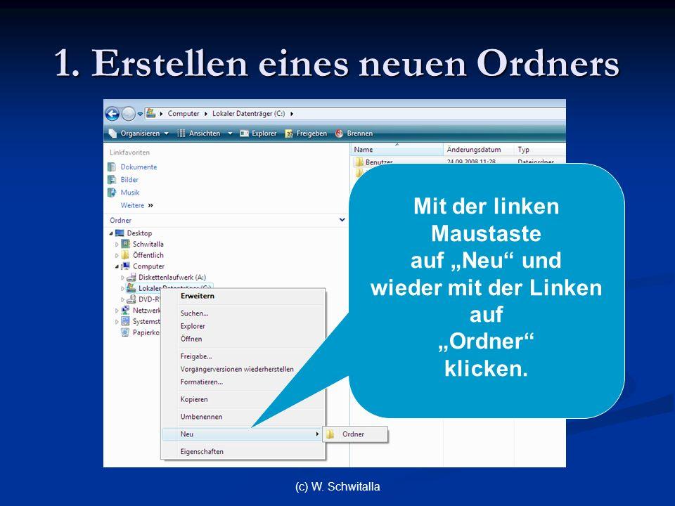 (c) W. Schwitalla 1. Erstellen eines neuen Ordners Mit der linken Maustaste auf Neu und wieder mit der Linken auf Ordner klicken.