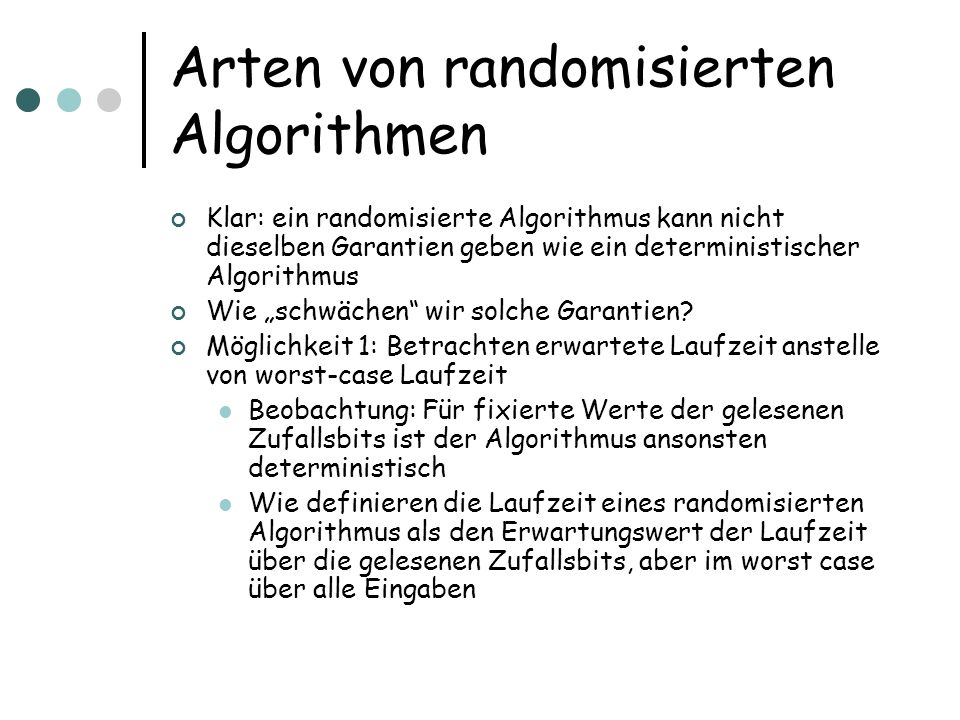 Arten von randomisierten Algorithmen Klar: ein randomisierte Algorithmus kann nicht dieselben Garantien geben wie ein deterministischer Algorithmus Wi