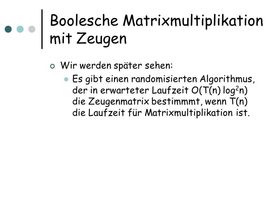 Boolesche Matrixmultiplikation mit Zeugen Wir werden später sehen: Es gibt einen randomisierten Algorithmus, der in erwarteter Laufzeit O(T(n) log 2 n