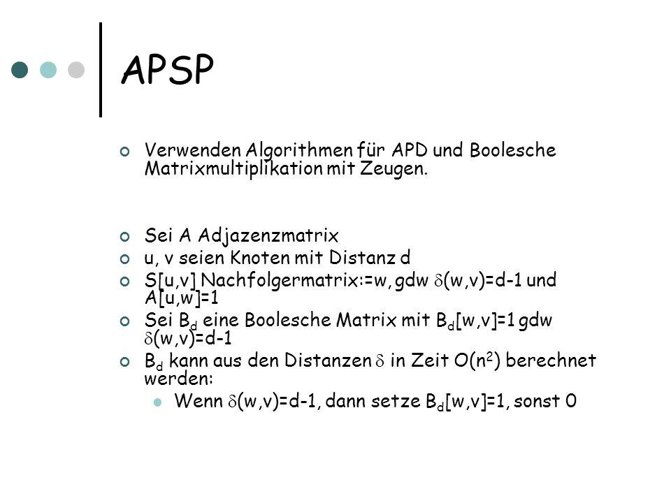 APSP Wir verwenden nun Boolesche Matrixmultiplikation mit Zeugen für die Matrizen A und B d A ¢ B d [u,v]=1 gdw es gibt Kante (u,w) und Distanz w nach v ist d-1 Zeuge: w D.h.