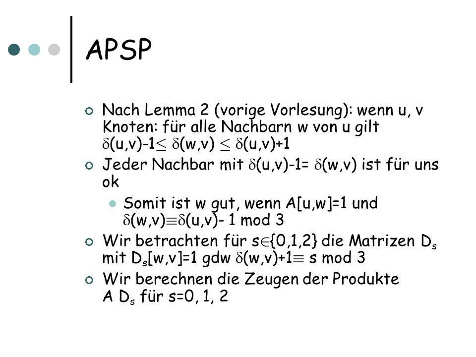 APSP Nach Lemma 2 (vorige Vorlesung): wenn u, v Knoten: für alle Nachbarn w von u gilt (u,v)-1 · (w,v) · (u,v)+1 Jeder Nachbar mit (u,v)-1= (w,v) ist