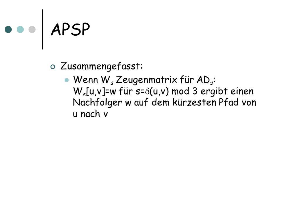 APSP Zusammengefasst: Wenn W s Zeugenmatrix für AD s : W s [u,v]=w für s= (u,v) mod 3 ergibt einen Nachfolger w auf dem kürzesten Pfad von u nach v
