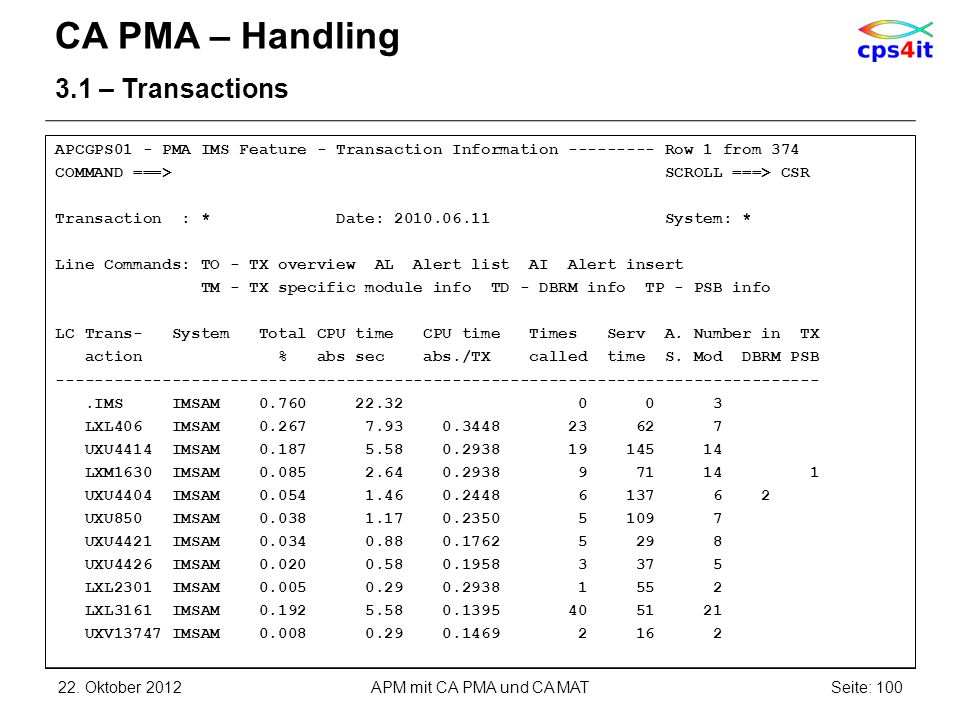 CA PMA – Handling 3.1 – Transactions APCGPS01 - PMA IMS Feature - Transaction Information --------- Row 1 from 374 COMMAND ===> SCROLL ===> CSR Transaction : * Date: 2010.06.11 System: * Line Commands: TO - TX overview AL Alert list AI Alert insert TM - TX specific module info TD - DBRM info TP - PSB info LC Trans- System Total CPU time CPU time Times Serv A.