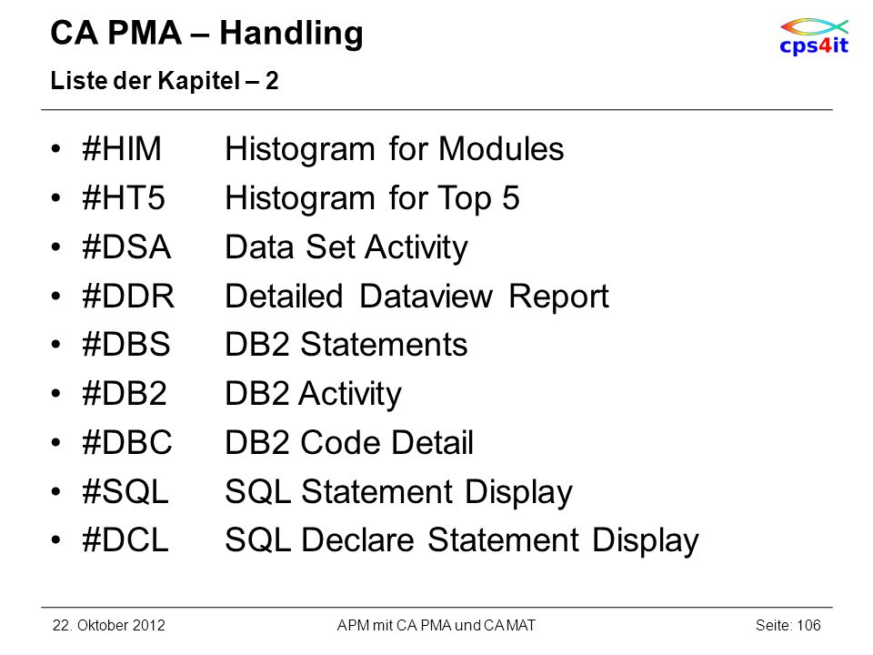 CA PMA – Handling Liste der Kapitel – 2 #HIMHistogram for Modules #HT5Histogram for Top 5 #DSAData Set Activity #DDRDetailed Dataview Report #DBSDB2 Statements #DB2DB2 Activity #DBCDB2 Code Detail #SQLSQL Statement Display #DCLSQL Declare Statement Display 22.