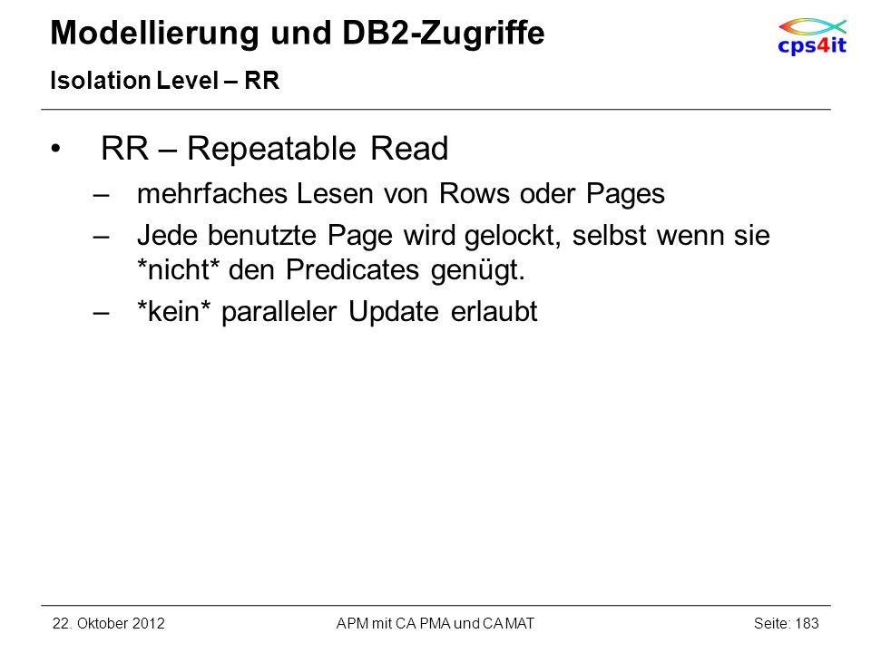 Modellierung und DB2-Zugriffe Isolation Level – RR RR – Repeatable Read –mehrfaches Lesen von Rows oder Pages –Jede benutzte Page wird gelockt, selbst