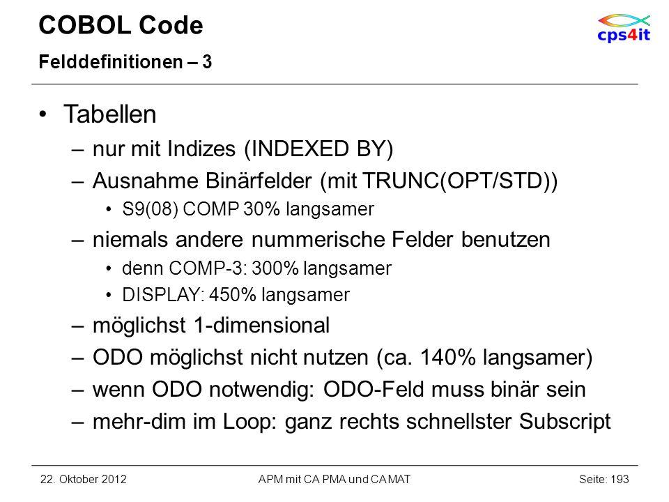 COBOL Code Felddefinitionen – 3 Tabellen –nur mit Indizes (INDEXED BY) –Ausnahme Binärfelder (mit TRUNC(OPT/STD)) S9(08) COMP 30% langsamer –niemals a