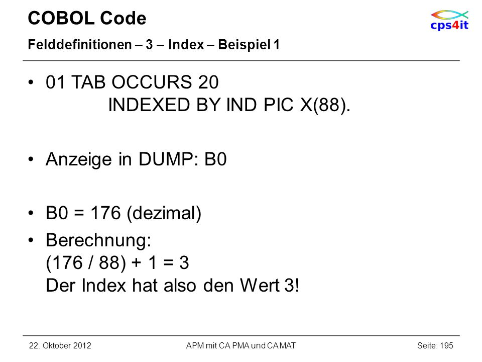 COBOL Code Felddefinitionen – 3 – Index – Beispiel 1 01 TAB OCCURS 20 INDEXED BY IND PIC X(88).