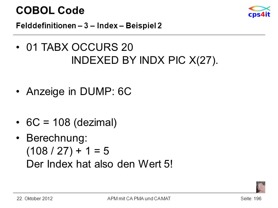 COBOL Code Felddefinitionen – 3 – Index – Beispiel 2 01 TABX OCCURS 20 INDEXED BY INDX PIC X(27).