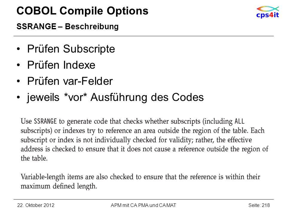 COBOL Compile Options SSRANGE – Beschreibung Prüfen Subscripte Prüfen Indexe Prüfen var-Felder jeweils *vor* Ausführung des Codes 22. Oktober 2012APM