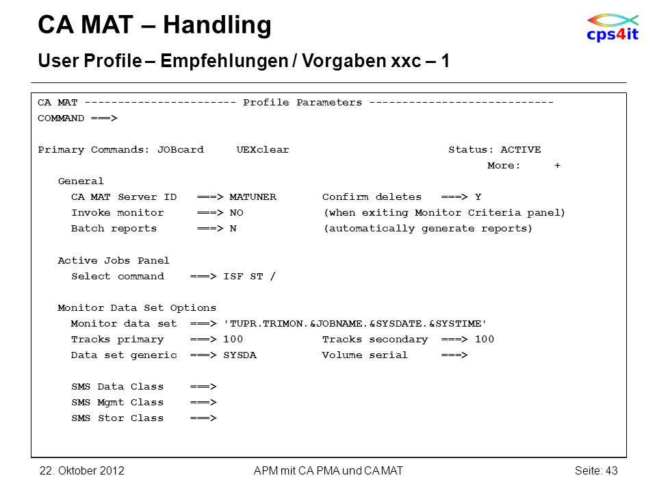 CA MAT – Handling User Profile – Empfehlungen / Vorgaben xxc – 1 CA MAT ----------------------- Profile Parameters ---------------------------- COMMAND ===> Primary Commands: JOBcard UEXclear Status: ACTIVE More: + General CA MAT Server ID ===> MATUNER Confirm deletes ===> Y Invoke monitor ===> NO (when exiting Monitor Criteria panel) Batch reports ===> N (automatically generate reports) Active Jobs Panel Select command ===> ISF ST / Monitor Data Set Options Monitor data set ===> TUPR.TRIMON.&JOBNAME.&SYSDATE.&SYSTIME Tracks primary ===> 100 Tracks secondary ===> 100 Data set generic ===> SYSDA Volume serial ===> SMS Data Class ===> SMS Mgmt Class ===> SMS Stor Class ===> 22.