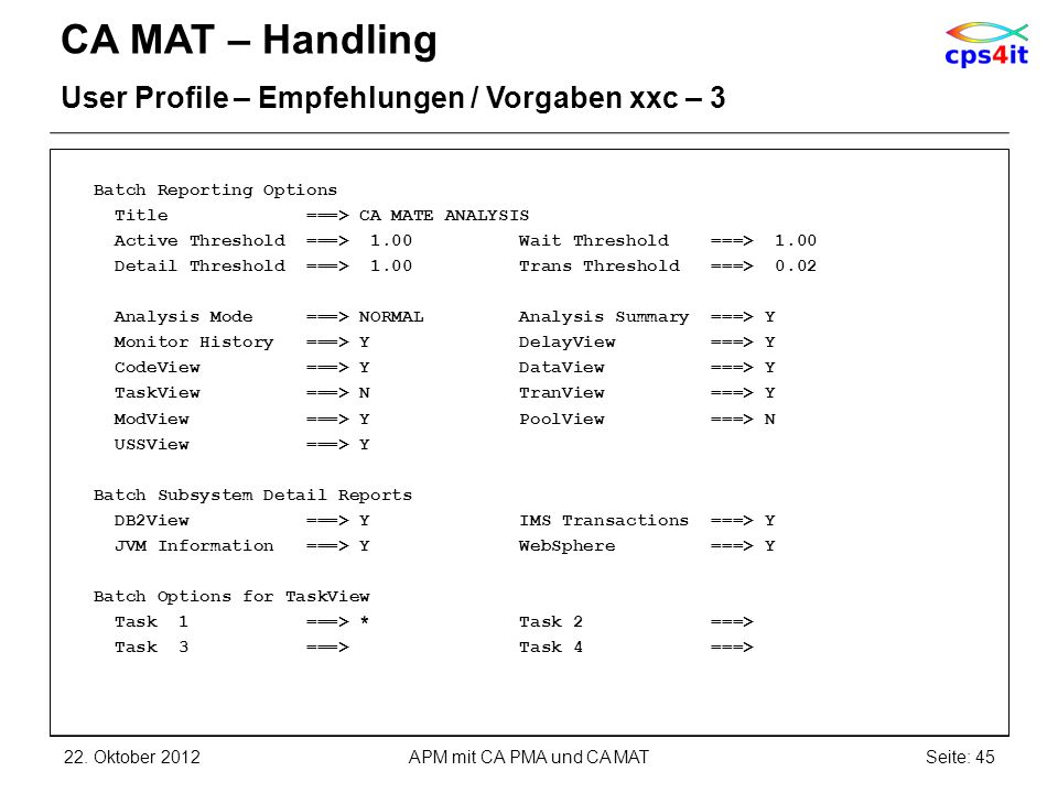 CA MAT – Handling User Profile – Empfehlungen / Vorgaben xxc – 3 Batch Reporting Options Title ===> CA MATE ANALYSIS Active Threshold ===> 1.00 Wait Threshold ===> 1.00 Detail Threshold ===> 1.00 Trans Threshold ===> 0.02 Analysis Mode ===> NORMAL Analysis Summary ===> Y Monitor History ===> Y DelayView ===> Y CodeView ===> Y DataView ===> Y TaskView ===> N TranView ===> Y ModView ===> Y PoolView ===> N USSView ===> Y Batch Subsystem Detail Reports DB2View ===> Y IMS Transactions ===> Y JVM Information ===> Y WebSphere ===> Y Batch Options for TaskView Task 1 ===> * Task 2 ===> Task 3 ===> Task 4 ===> 22.
