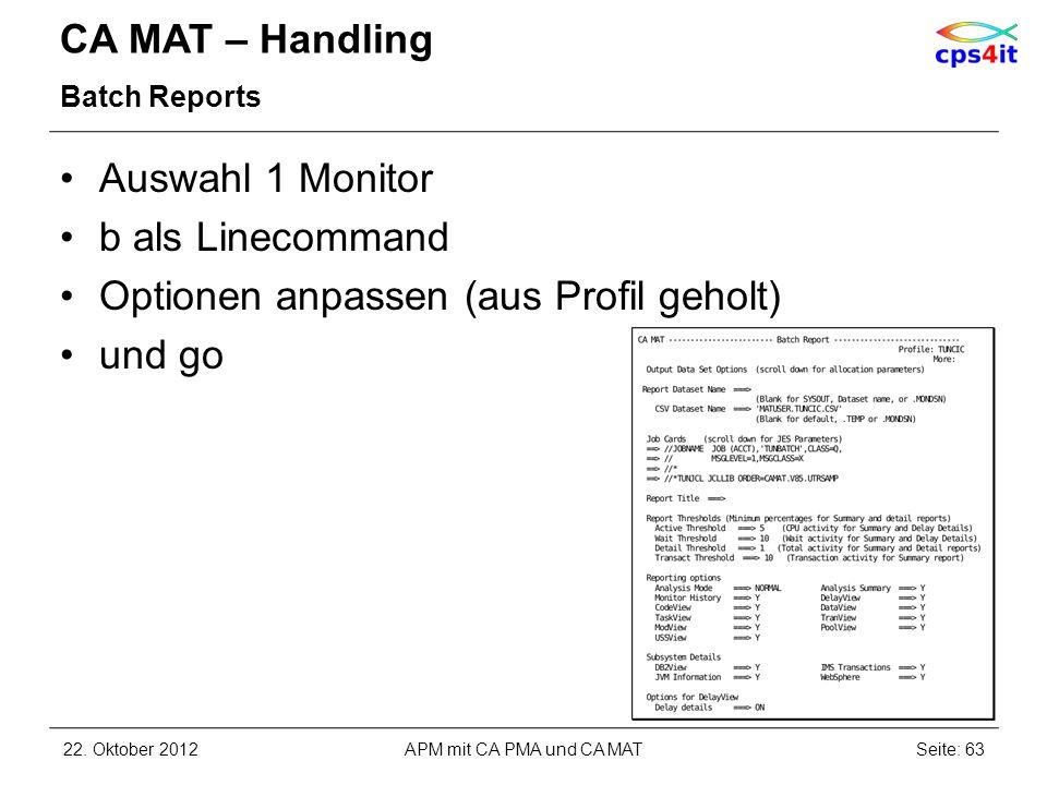 CA MAT – Handling Batch Reports Auswahl 1 Monitor b als Linecommand Optionen anpassen (aus Profil geholt) und go 22. Oktober 2012APM mit CA PMA und CA