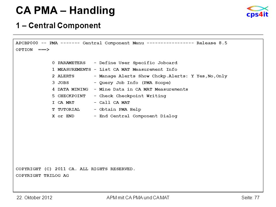 CA PMA – Handling 1 – Central Component APCBP000 -- PMA ------- Central Component Menu ----------------- Release 8.5 OPTION ===> 0 PARAMETERS - Define User Specific Jobcard 1 MEASUREMENTS - List CA MAT Measurement Info 2 ALERTS - Manage Alerts Show Chckp.Alerts: Y Yes,No,Only 3 JOBS - Query Job Info (PMA Scope) 4 DATA MINING - Mine Data in CA MAT Measurements 5 CHECKPOINT - Check Checkpoint Writing I CA MAT - Call CA MAT T TUTORIAL - Obtain PMA Help X or END - End Central Component Dialog COPYRIGHT (C) 2011 CA.