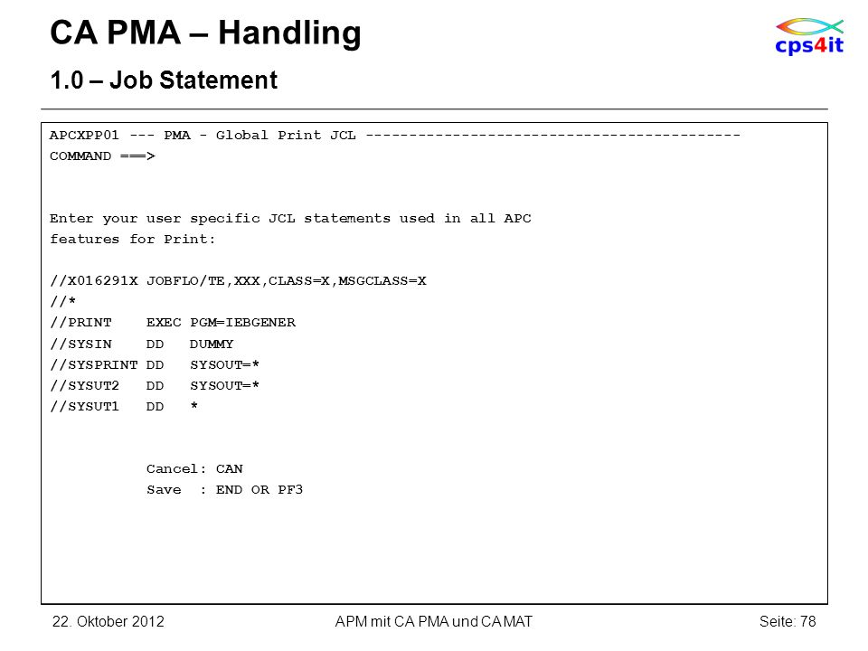 CA PMA – Handling 1.0 – Job Statement APCXPP01 --- PMA - Global Print JCL ------------------------------------------- COMMAND ===> Enter your user specific JCL statements used in all APC features for Print: //X016291X JOBFLO/TE,XXX,CLASS=X,MSGCLASS=X //* //PRINT EXEC PGM=IEBGENER //SYSIN DD DUMMY //SYSPRINT DD SYSOUT=* //SYSUT2 DD SYSOUT=* //SYSUT1 DD * Cancel: CAN Save : END OR PF3 22.