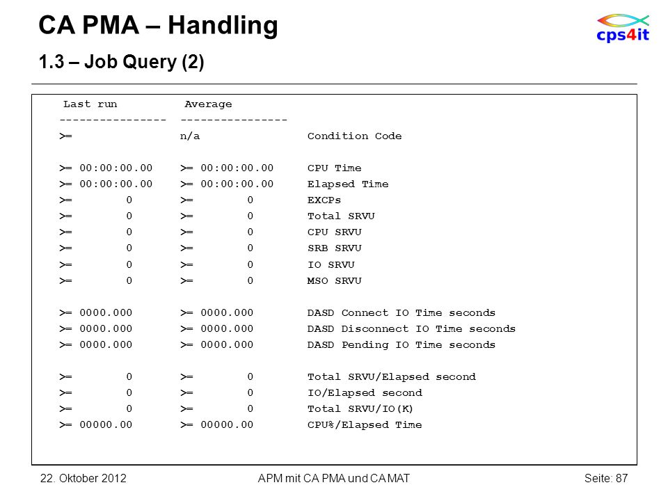 CA PMA – Handling 1.3 – Job Query (2) Last run Average ---------------- ---------------- >= n/a Condition Code >= 00:00:00.00 >= 00:00:00.00 CPU Time >= 00:00:00.00 >= 00:00:00.00 Elapsed Time >= 0 >= 0 EXCPs >= 0 >= 0 Total SRVU >= 0 >= 0 CPU SRVU >= 0 >= 0 SRB SRVU >= 0 >= 0 IO SRVU >= 0 >= 0 MSO SRVU >= 0000.000 >= 0000.000 DASD Connect IO Time seconds >= 0000.000 >= 0000.000 DASD Disconnect IO Time seconds >= 0000.000 >= 0000.000 DASD Pending IO Time seconds >= 0 >= 0 Total SRVU/Elapsed second >= 0 >= 0 IO/Elapsed second >= 0 >= 0 Total SRVU/IO(K) >= 00000.00 >= 00000.00 CPU%/Elapsed Time 22.