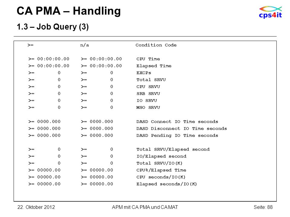 CA PMA – Handling 1.3 – Job Query (3) >= n/a Condition Code >= 00:00:00.00 >= 00:00:00.00 CPU Time >= 00:00:00.00 >= 00:00:00.00 Elapsed Time >= 0 >= 0 EXCPs >= 0 >= 0 Total SRVU >= 0 >= 0 CPU SRVU >= 0 >= 0 SRB SRVU >= 0 >= 0 IO SRVU >= 0 >= 0 MSO SRVU >= 0000.000 >= 0000.000 DASD Connect IO Time seconds >= 0000.000 >= 0000.000 DASD Disconnect IO Time seconds >= 0000.000 >= 0000.000 DASD Pending IO Time seconds >= 0 >= 0 Total SRVU/Elapsed second >= 0 >= 0 IO/Elapsed second >= 0 >= 0 Total SRVU/IO(K) >= 00000.00 >= 00000.00 CPU%/Elapsed Time >= 00000.00 >= 00000.00 CPU seconds/IO(K) >= 00000.00 >= 00000.00 Elapsed seconds/IO(K) 22.