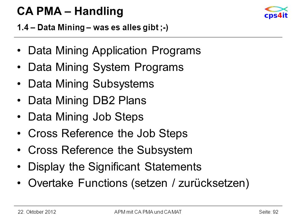 CA PMA – Handling 1.4 – Data Mining – was es alles gibt ;-) Data Mining Application Programs Data Mining System Programs Data Mining Subsystems Data Mining DB2 Plans Data Mining Job Steps Cross Reference the Job Steps Cross Reference the Subsystem Display the Significant Statements Overtake Functions (setzen / zurücksetzen) 22.