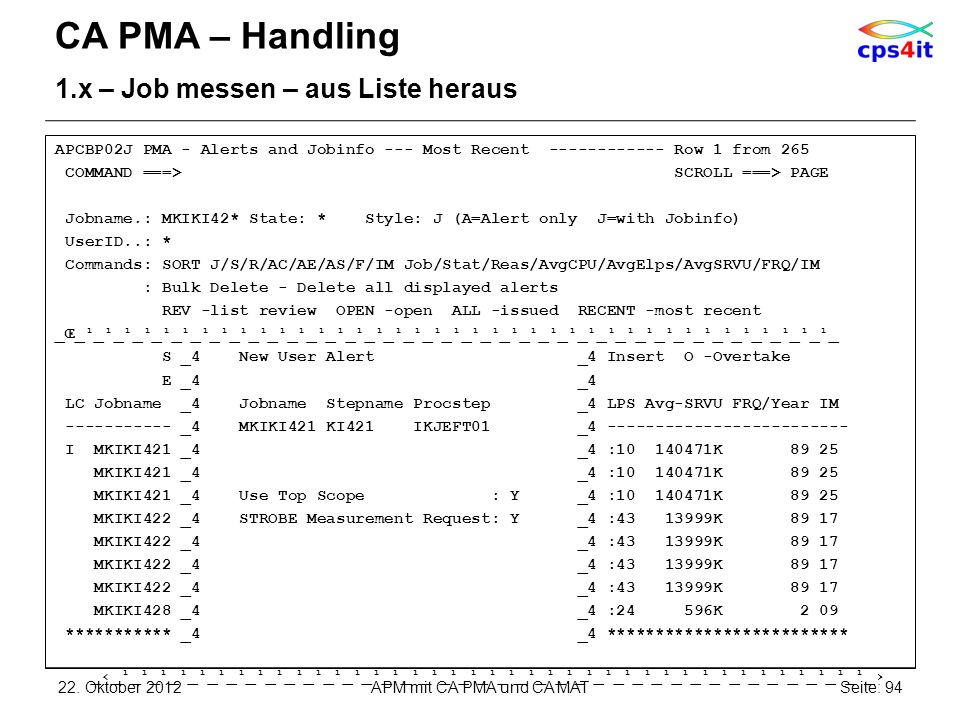 CA PMA – Handling 1.x – Job messen – aus Liste heraus APCBP02J PMA - Alerts and Jobinfo --- Most Recent ------------ Row 1 from 265 COMMAND ===> SCROLL ===> PAGE Jobname.: MKIKI42* State: * Style: J (A=Alert only J=with Jobinfo) UserID..: * Commands: SORT J/S/R/AC/AE/AS/F/IM Job/Stat/Reas/AvgCPU/AvgElps/AvgSRVU/FRQ/IM : Bulk Delete - Delete all displayed alerts REV -list review OPEN -open ALL -issued RECENT -most recent _Œ_¹_¹_¹_¹_¹_¹_¹_¹_¹_¹_¹_¹_¹_¹_¹_¹_¹_¹_¹_¹_¹_¹_¹_¹_¹_¹_¹_¹_¹_¹_¹_¹_¹_¹_¹_¹_¹_¹_¹_ S _4 New User Alert _4 Insert O -Overtake E _4 _4 LC Jobname _4 Jobname Stepname Procstep _4 LPS Avg-SRVU FRQ/Year IM ----------- _4 MKIKI421 KI421 IKJEFT01 _4 ------------------------- I MKIKI421 _4 _4 :10 140471K 89 25 MKIKI421 _4 _4 :10 140471K 89 25 MKIKI421 _4 Use Top Scope : Y _4 :10 140471K 89 25 MKIKI422 _4 STROBE Measurement Request: Y _4 :43 13999K 89 17 MKIKI422 _4 _4 :43 13999K 89 17 MKIKI428 _4 _4 :24 596K 2 09 *********** _4 _4 ************************* __¹_¹_¹_¹_¹_¹_¹_¹_¹_¹_¹_¹_¹_¹_¹_¹_¹_¹_¹_¹_¹_¹_¹_¹_¹_¹_¹_¹_¹_¹_¹_¹_¹_¹_¹_¹_¹_¹_¹_ 22.