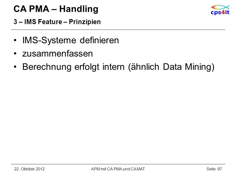 CA PMA – Handling 3 – IMS Feature – Prinzipien IMS-Systeme definieren zusammenfassen Berechnung erfolgt intern (ähnlich Data Mining) 22. Oktober 2012A