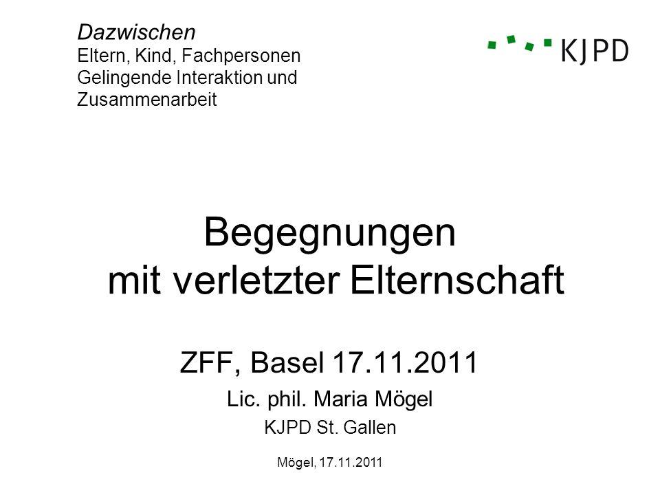 Mögel, 17.11.2011 Begegnungen mit verletzter Elternschaft ZFF, Basel 17.11.2011 Lic. phil. Maria Mögel KJPD St. Gallen Dazwischen Eltern, Kind, Fachpe