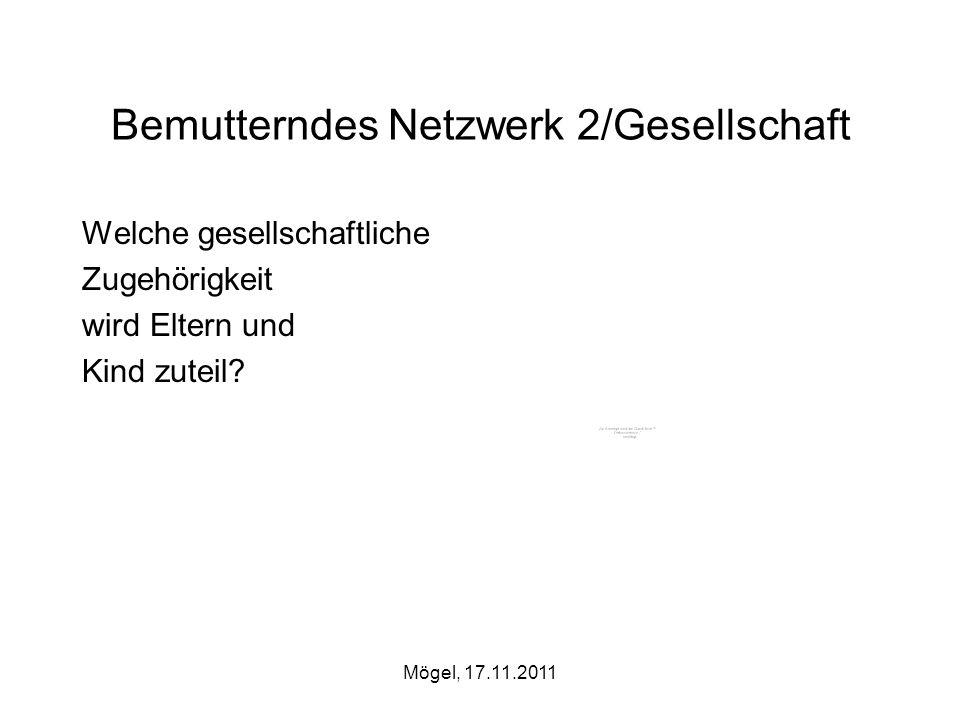 Mögel, 17.11.2011 Bemutterndes Netzwerk 2/Gesellschaft Welche gesellschaftliche Zugehörigkeit wird Eltern und Kind zuteil?