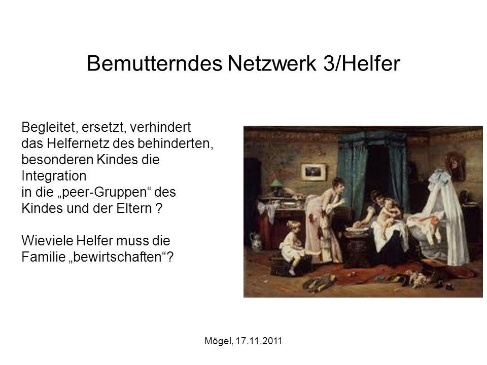 Mögel, 17.11.2011 Bemutterndes Netzwerk 3/Helfer Begleitet, ersetzt, verhindert das Helfernetz des behinderten, besonderen Kindes die Integration in d