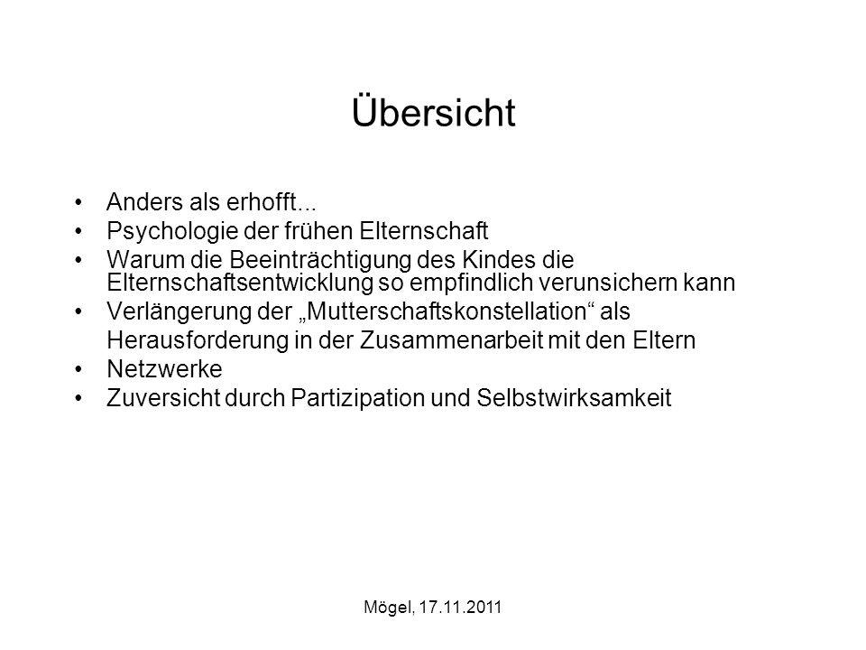 Mögel, 17.11.2011 Übersicht Anders als erhofft... Psychologie der frühen Elternschaft Warum die Beeinträchtigung des Kindes die Elternschaftsentwicklu