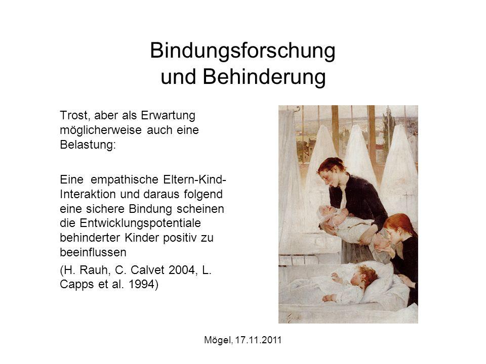 Mögel, 17.11.2011 Bindungsforschung und Behinderung Trost, aber als Erwartung möglicherweise auch eine Belastung: Eine empathische Eltern-Kind- Intera
