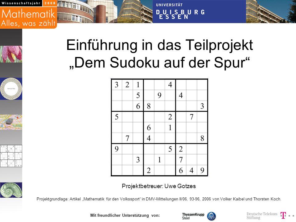 Mit freundlicher Unterstützung von: Einführung in das Teilprojekt Dem Sudoku auf der Spur Projektbetreuer: Uwe Gotzes Projektgrundlage: Artikel Mathem