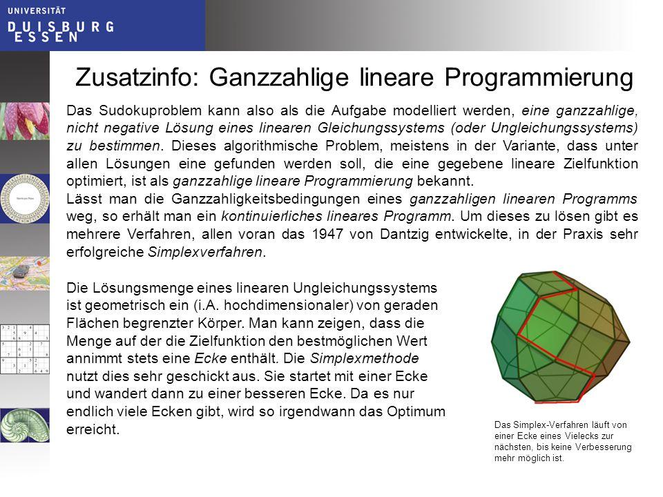 Zusatzinfo: Ganzzahlige lineare Programmierung Das Sudokuproblem kann also als die Aufgabe modelliert werden, eine ganzzahlige, nicht negative Lösung