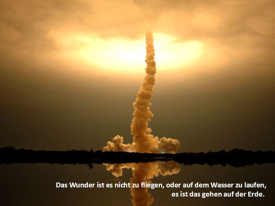 Das Wunder ist es nicht zu fliegen, oder auf dem Wasser zu laufen, es ist das gehen auf der Erde.