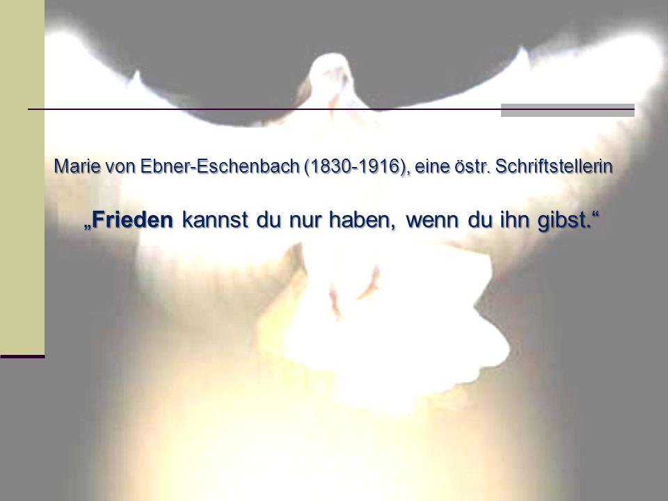 Marie von Ebner-Eschenbach (1830-1916), eine östr. Schriftstellerin Frieden kannst du nur haben, wenn du ihn gibst.Frieden kannst du nur haben, wenn d