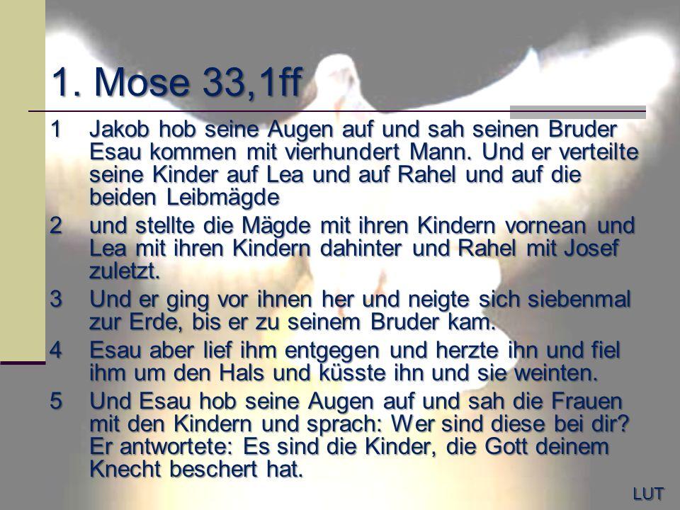 1. Mose 33,1ff 1Jakob hob seine Augen auf und sah seinen Bruder Esau kommen mit vierhundert Mann. Und er verteilte seine Kinder auf Lea und auf Rahel