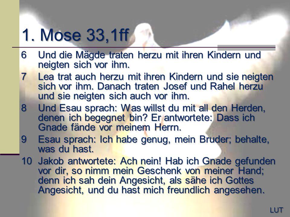 1. Mose 33,1ff 6Und die Mägde traten herzu mit ihren Kindern und neigten sich vor ihm. 7Lea trat auch herzu mit ihren Kindern und sie neigten sich vor