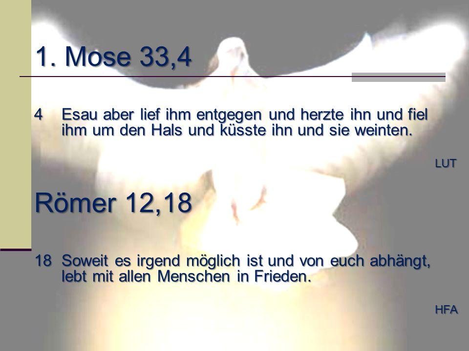 1. Mose 33,4 4Esau aber lief ihm entgegen und herzte ihn und fiel ihm um den Hals und küsste ihn und sie weinten. LUT Römer 12,18 18Soweit es irgend m