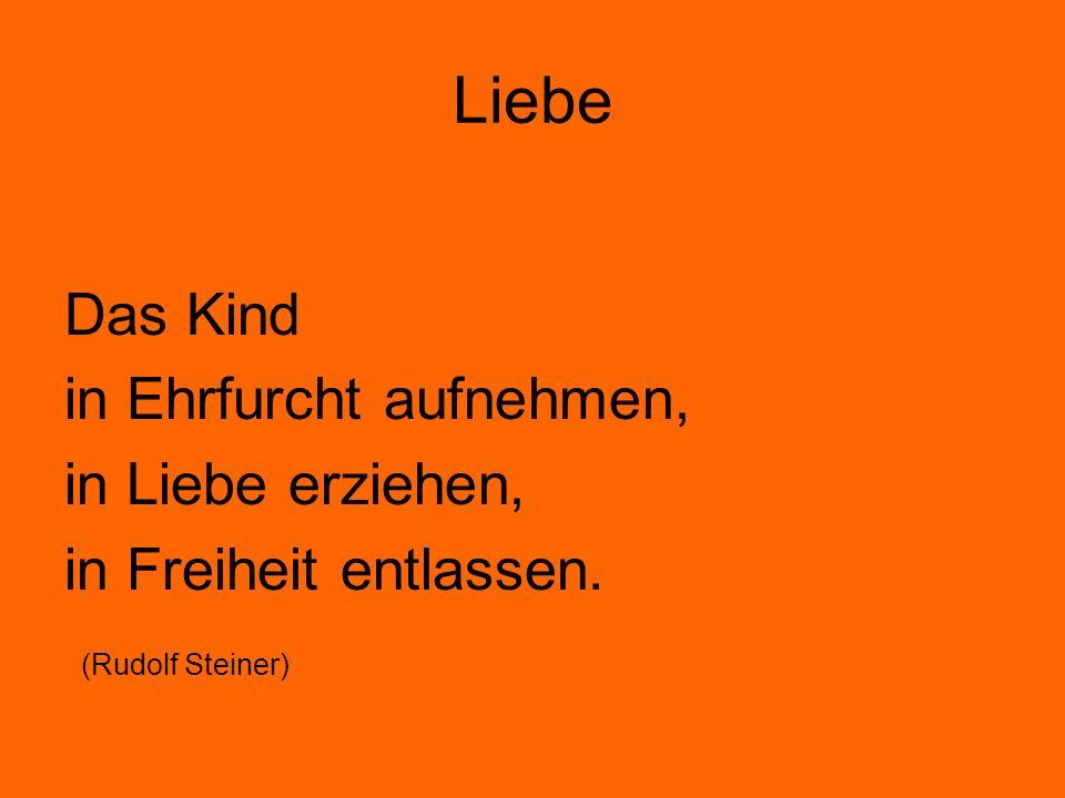 Liebe Das Kind in Ehrfurcht aufnehmen, in Liebe erziehen, in Freiheit entlassen. (Rudolf Steiner)