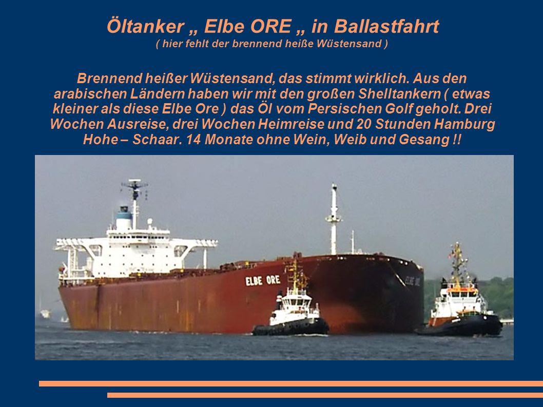 Öltanker Elbe ORE in Ballastfahrt ( hier fehlt der brennend heiße Wüstensand ) Brennend heißer Wüstensand, das stimmt wirklich.