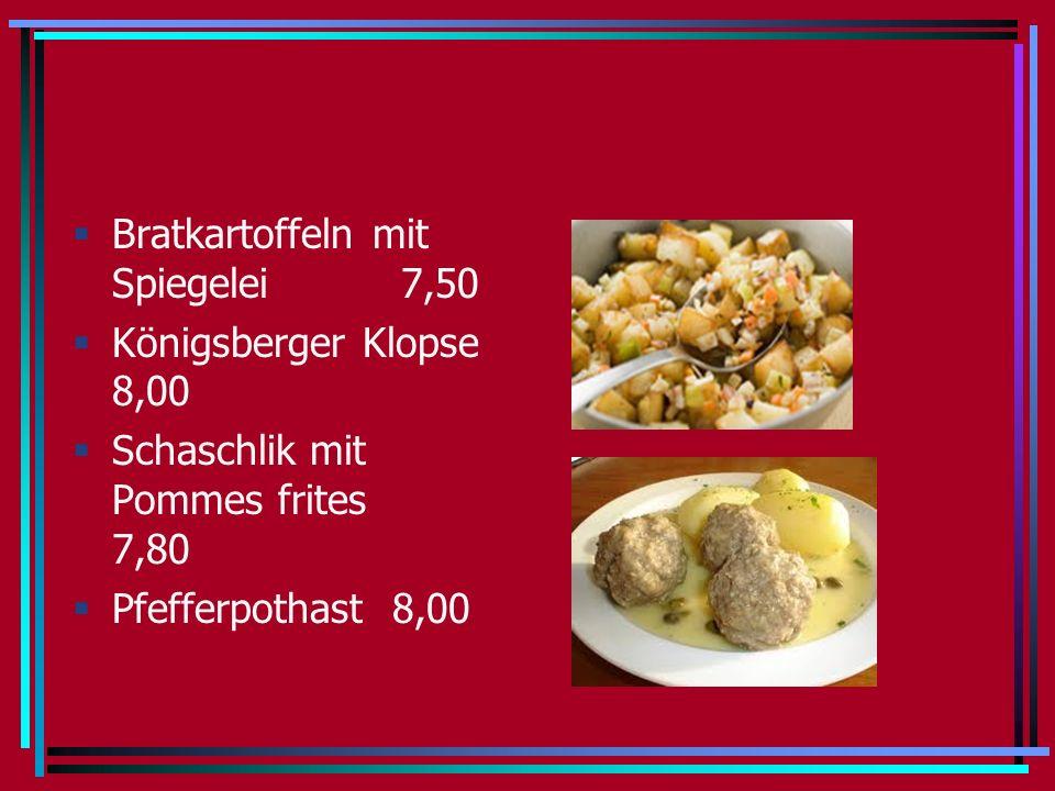Bratkartoffeln mit Spiegelei 7,50 Königsberger Klopse 8,00 Schaschlik mit Pommes frites 7,80 Pfefferpothast 8,00