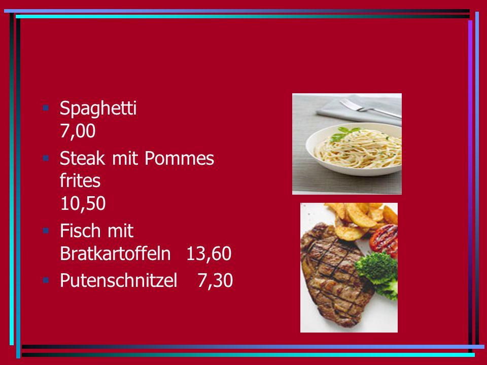 Spaghetti 7,00 Steak mit Pommes frites 10,50 Fisch mit Bratkartoffeln 13,60 Putenschnitzel 7,30